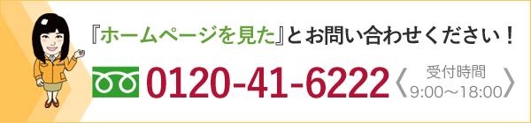 ホームページを見たとお問い合わせください 0120-41-6222